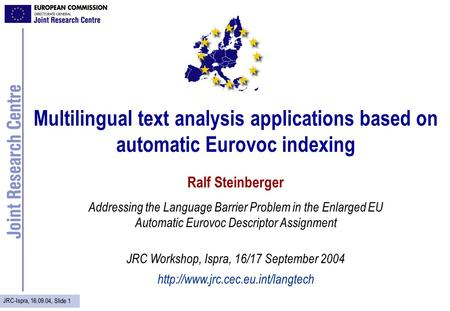 JRC-Ispra, 16.09.04, Slide 1 Multilingual text analysis applications based on automatic Eurovoc indexing Ralf Steinberger Addressing the Language Barrier.