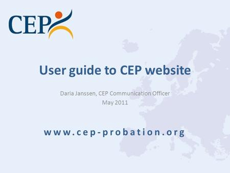 User guide to CEP website Daria Janssen, CEP Communication Officer May 2011 www.cep-probation.org.
