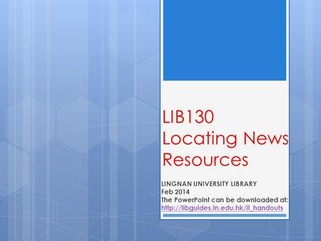 LIB130 Locating News Resources LINGNAN UNIVERSITY LIBRARY Feb 2014 The PowerPoint can be downloaded at: