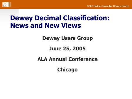 OCLC Online Computer Library Center Dewey Decimal Classification: News and New Views Dewey Users Group June 25, 2005 ALA Annual Conference Chicago.