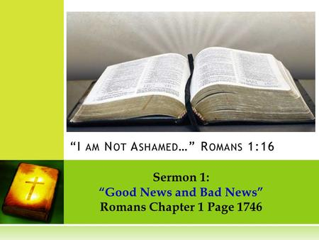 Sermon 1: Good News and Bad News Romans Chapter 1 Page 1746 I AM N OT A SHAMED … R OMANS 1:16.