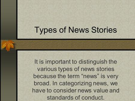"Types of News Stories It is important to distinguish the various types of news stories because the term ""news"" is very broad. In categorizing news, we."