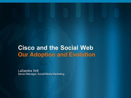 Cisco and the <strong>Social</strong> Web <strong>Our</strong> Adoption and Evolution LaSandra Brill Senior Manager, <strong>Social</strong> Media Marketing.