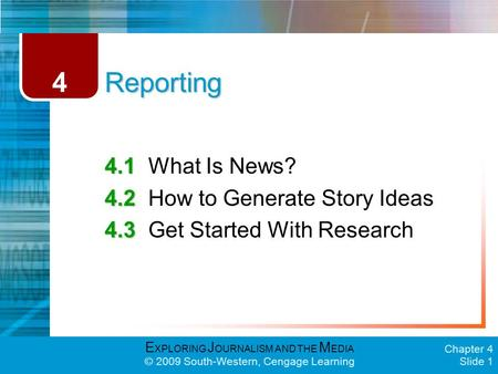 E XPLORING J OURNALISM AND THE M EDIA © 2009 South-Western, Cengage Learning Chapter 4 Slide 1 Reporting 4.1 4.1What Is News? 4.2 4.2How to Generate Story.