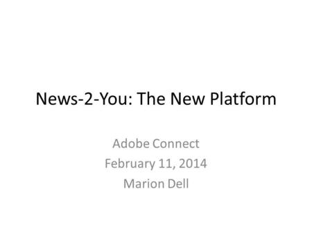 News-2-You: The New Platform Adobe Connect February 11, 2014 Marion Dell.