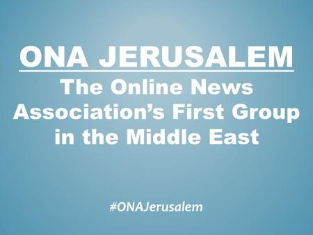 #ONAJerusalem ONA JERUSALEM The Online News Associations First Group in the Middle East.