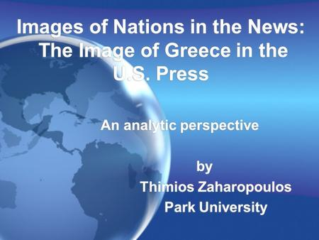 Images of Nations in the News: The Image of Greece in the U.S. Press An analytic perspective by Thimios Zaharopoulos Park University An analytic perspective.