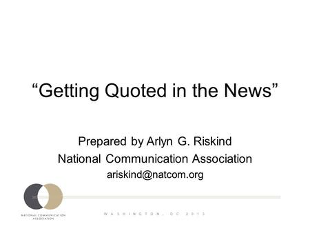 WASHINGTON, DC 2013 Getting Quoted in the News Prepared by Arlyn G. Riskind National Communication Association