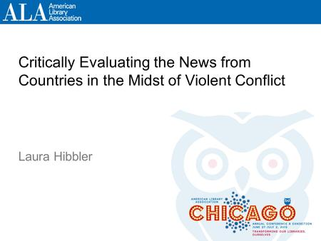 Critically Evaluating the News from Countries in the Midst of Violent Conflict Laura Hibbler.