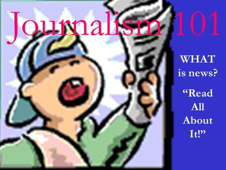 Journalism 101 WHAT is news? Read All About It!. What is news? News is difficult to define because it has many variables.