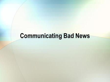 Communicating Bad News. Our Situation State the bad news Be clear, dont try to obscure the situation.