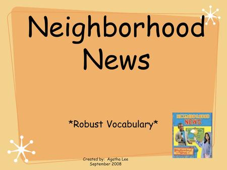 Neighborhood News *Robust Vocabulary* Created by: Agatha Lee September 2008.