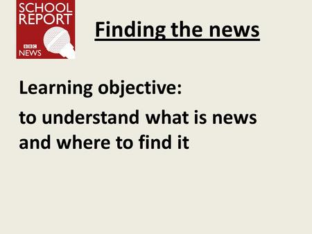 Finding the news Learning objective: to understand what is news and where to find it.