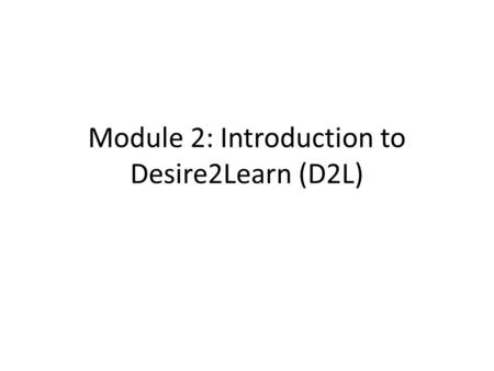 Module 2: Introduction to Desire2Learn (D2L). Demonstrate Competent Use of the Learning Management System Unit Outcome: – Post an announcement in the.