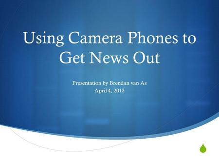 Using Camera Phones to Get News Out Presentation by Brendan van As April 4, 2013.