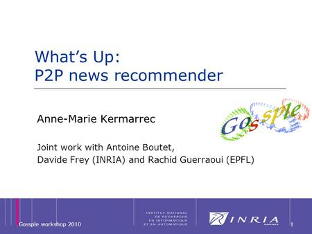 1 Whats Up: P2P news recommender Anne-Marie Kermarrec Joint work with Antoine Boutet, Davide Frey (INRIA) and Rachid Guerraoui (EPFL) Gossple workshop.