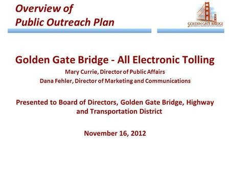 Golden Gate Bridge - All Electronic Tolling Mary Currie, Director of Public Affairs Dana Fehler, Director of Marketing and Communications Presented to.