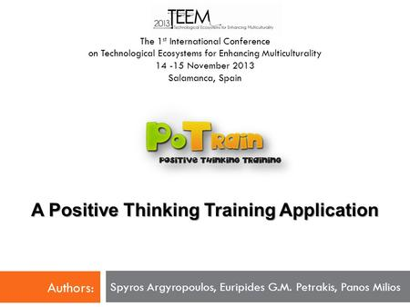 A Positive Thinking Training Application Spyros Argyropoulos, Euripides G.M. Petrakis, Panos Milios The 1 st International Conference on Technological.