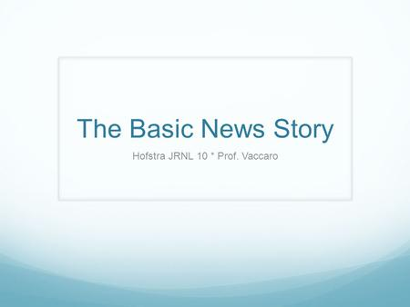 The Basic News Story Hofstra JRNL 10 * Prof. Vaccaro.