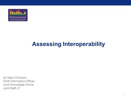 1 Assessing Interoperability Mr Mark Willmann Chief Information Officer Joint Knowledge Online Joint Staff J7.