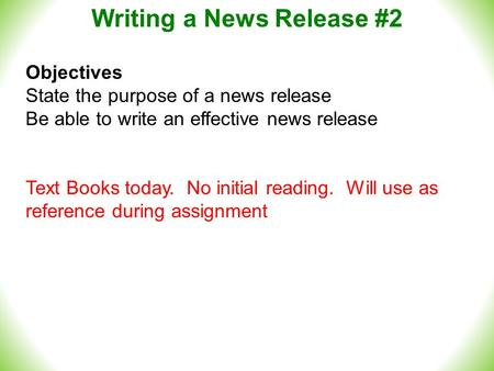 Writing a News Release #2 Objectives State the purpose of a news release Be able to write an effective news release Text Books today. No initial reading.