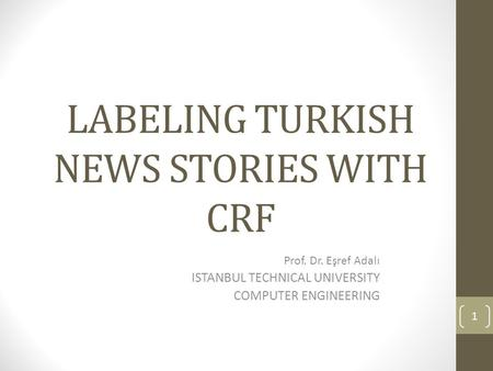 LABELING TURKISH NEWS STORIES WITH CRF Prof. Dr. Eşref Adalı ISTANBUL TECHNICAL UNIVERSITY COMPUTER ENGINEERING 1.