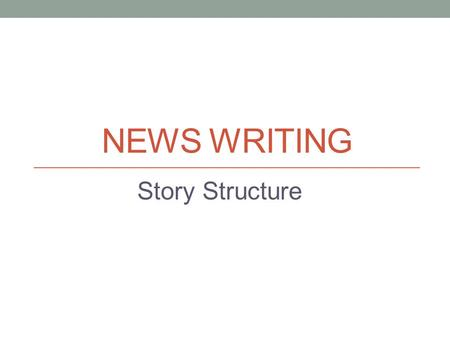 NEWS WRITING Story Structure. Structuring your story Focus on the strongest news angle Write a lead that attracts the reader Set out facts accurately.