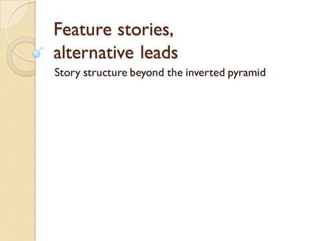 Feature stories, alternative leads Story structure beyond the inverted pyramid.