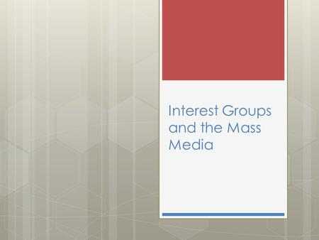 Interest Groups and the Mass Media. Interest Groups Interest groups are private organizations that try to persuade public officials to respond to the.