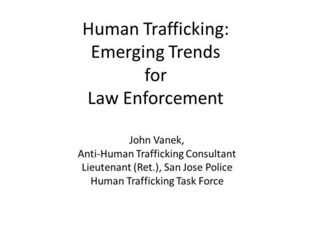 Human Trafficking: Emerging Trends for Law Enforcement John Vanek, Anti-Human Trafficking Consultant Lieutenant (Ret.), San Jose Police Human Trafficking.