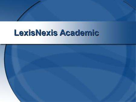 LexisNexis Academic. 2 Lexis-Nexis: Source for legal, company, and business news information Follow the same steps as for other business databases using.