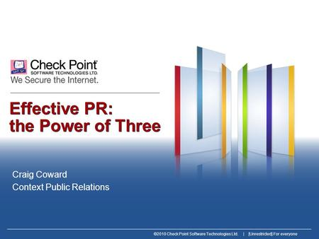 ©2010 Check Point Software Technologies Ltd. | [Unrestricted] For everyone Effective PR: the Power of Three Craig Coward Context Public Relations.