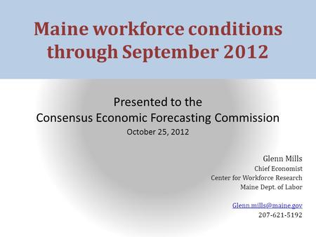 Maine workforce conditions through September 2012 Presented to the Consensus Economic Forecasting Commission October 25, 2012 Glenn Mills Chief Economist.