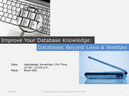 Databases Beyond Lexis & Westlaw Improve Your Database Knowledge Improve Your Database Knowledge: Date:Wednesday, November 17th Time: 12:00 - 12:45 p.m.