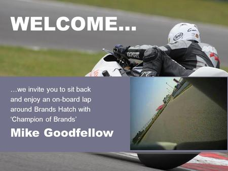 …we invite you to sit back and enjoy an on-board lap around Brands Hatch with Champion of Brands Mike Goodfellow WELCOME…