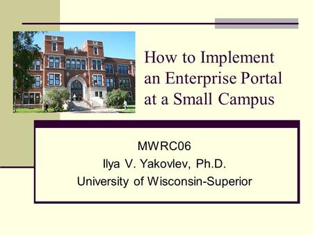 How to Implement an Enterprise Portal at a Small Campus MWRC06 Ilya V. Yakovlev, Ph.D. University of Wisconsin-Superior.