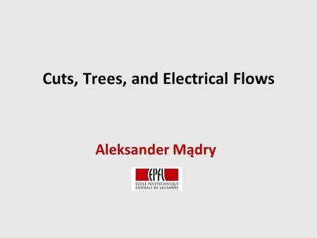 Cuts, Trees, and Electrical Flows Aleksander Mądry.