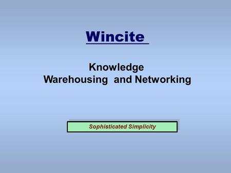 Wincite Knowledge Warehousing and Networking Sophisticated Simplicity.