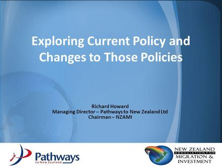 Exploring Current Policy and Changes to Those Policies Richard Howard Managing Director – Pathways to New Zealand Ltd Chairman – NZAMI.