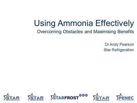 1 Using Ammonia Effectively Overcoming Obstacles and Maximising Benefits Dr Andy Pearson Star Refrigeration.