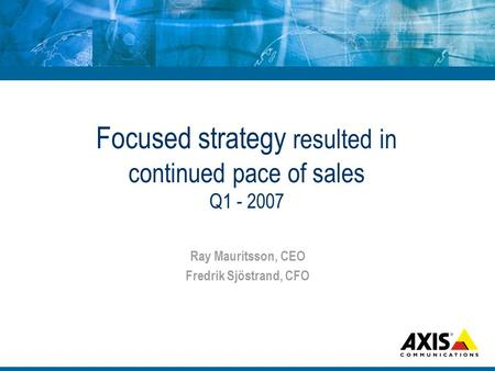 Focused strategy resulted in continued pace of sales Q1 - 2007 Ray Mauritsson, CEO Fredrik Sjöstrand, CFO.