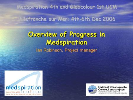 Villefranche sur Mer: 4th-6th Dec 2006 Medspiration 4th and Globcolour 1st UCM Overview of Progress in Medspiration Ian Robinson, Project manager.