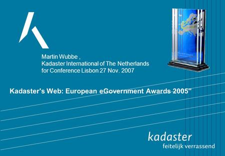 Kadaster's Web: European eGovernment Awards 2005 Martin Wubbe, Kadaster International of The Netherlands for Conference Lisbon 27 Nov. 2007.