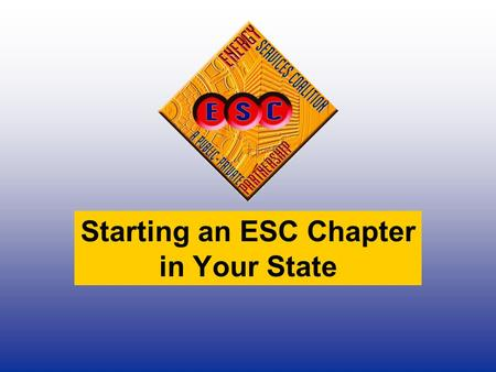 Starting an ESC Chapter in Your State. Energy Services Coalition Mission To promote the benefits of, provide education on, and serve as an advocate for.