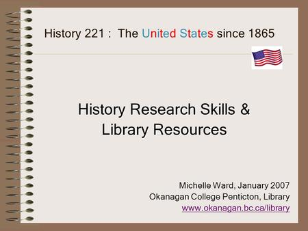History 221 : The United States since 1865 History Research Skills & Library Resources Michelle Ward, January 2007 Okanagan College Penticton, Library.