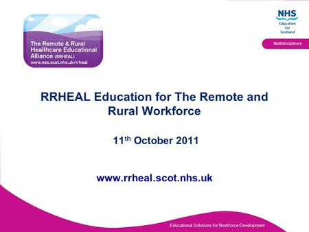 Educational Solutions for Workforce Development Multidisciplinary RRHEAL Education for The Remote and Rural Workforce 11 th October 2011 www.rrheal.scot.nhs.uk.