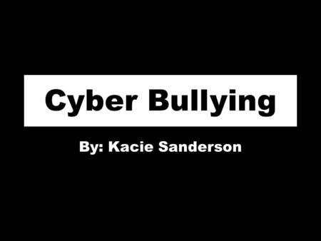 Cyber Bullying By: Kacie Sanderson. www.youtube.com/watch?v=D7uyScK 3-CU.