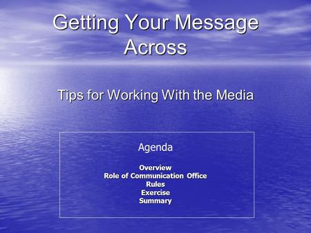 Getting Your Message Across Tips for Working With the Media AgendaOverview Role of Communication Office RulesExerciseSummary.