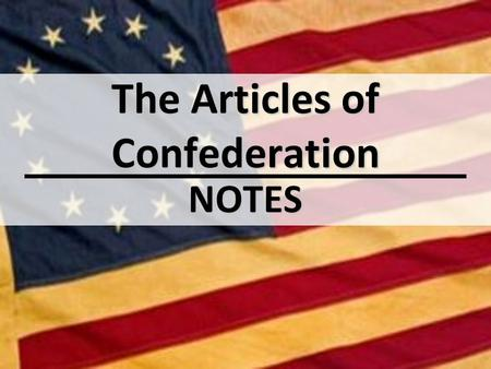 The Articles of Confederation NOTES. Essential Question(s): Why did the Second Continental Congress create the Articles of Confederation the way they.