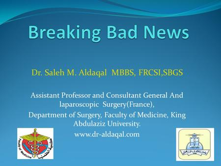 Breaking Bad News Dr. Saleh M. Aldaqal MBBS, FRCSI,SBGS
